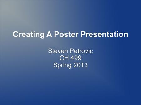 Creating A Poster Presentation Steven Petrovic CH 499 Spring 2013.