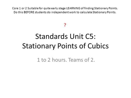 Standards Unit C5: Stationary Points of Cubics 1 to 2 hours. Teams of 2. Core 1 or 2 Suitable for quite early stage LEARNING of finding Stationary Points.