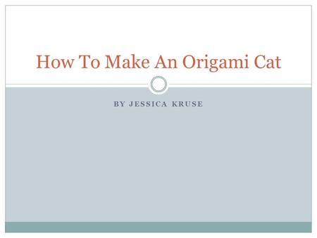 BY JESSICA KRUSE How To Make An Origami Cat. How to Navigation This Presentation Click to navigate to the next slide Click to navigate to the previous.