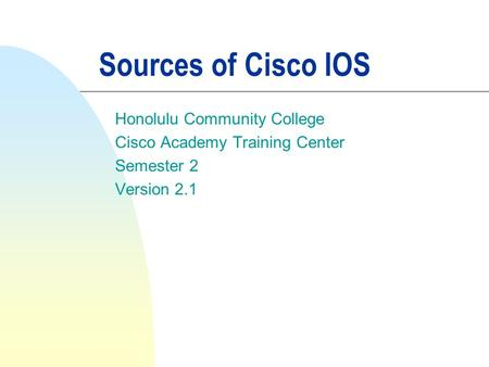 Sources of Cisco IOS Honolulu Community College Cisco Academy Training Center Semester 2 Version 2.1.