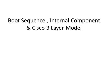 Boot Sequence, Internal Component & Cisco 3 Layer Model 1.