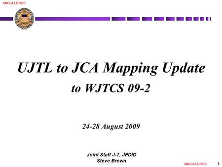 UNCLASSIFIED 1 UJTL to JCA Mapping Update to WJTCS 09-2 24-28 August 2009 Joint Staff J-7, JFDID Steve Brown.