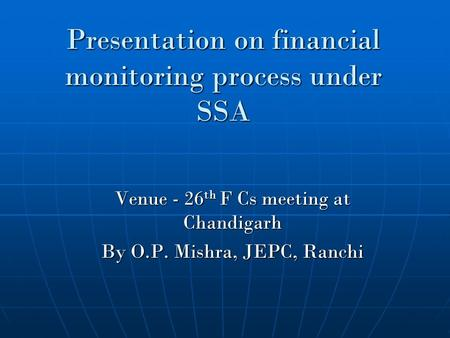 Presentation on financial monitoring process under SSA Venue - 26 th F Cs meeting at Chandigarh By O.P. Mishra, JEPC, Ranchi.