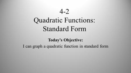 4-2 Quadratic Functions: Standard Form Today's Objective: I can graph a quadratic function in standard form.