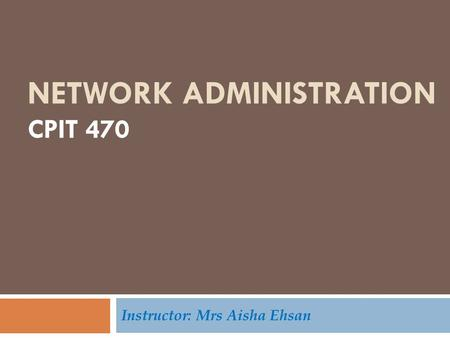 NETWORK ADMINISTRATION CPIT 470 Instructor: Mrs Aisha Ehsan.
