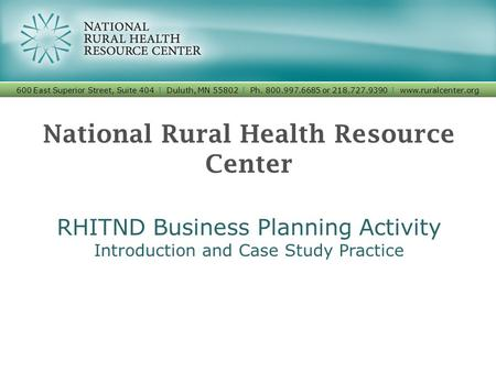 National Rural Health Resource Center RHITND Business Planning Activity Introduction and Case Study Practice 600 East Superior Street, Suite 404 I Duluth,
