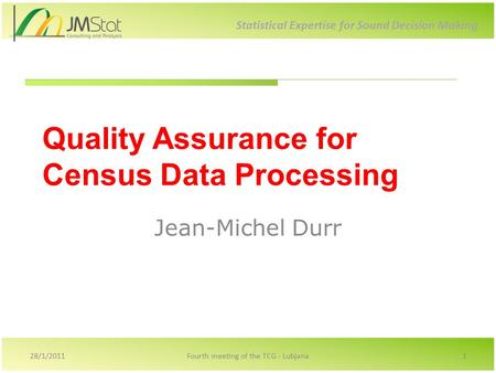 Statistical Expertise for Sound Decision Making Quality Assurance for Census Data Processing Jean-Michel Durr 28/1/20111Fourth meeting of the TCG - Lubjana.