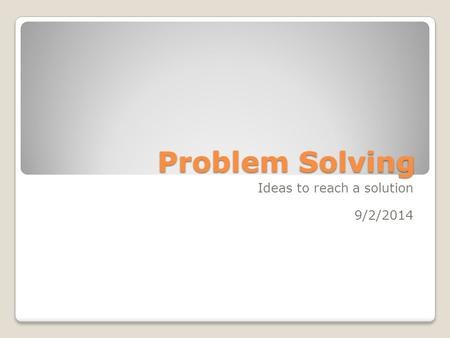 Problem Solving Ideas to reach a solution 9/2/2014.