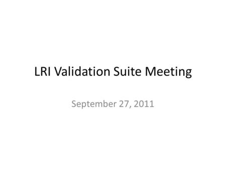 LRI Validation Suite Meeting September 27, 2011. Agenda Action Item List Test data update – Selection of core message set – Review of lab results test.