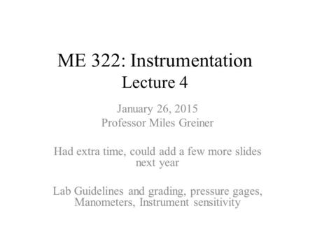ME 322: Instrumentation Lecture 4 January 26, 2015 Professor Miles Greiner Had extra time, could add a few more slides next year Lab Guidelines and grading,
