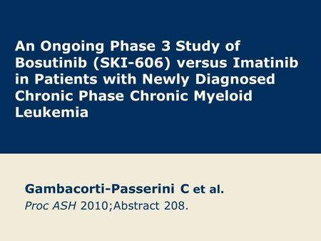 An Ongoing Phase 3 Study of Bosutinib (SKI-606) versus Imatinib in Patients with Newly Diagnosed Chronic Phase Chronic Myeloid Leukemia Gambacorti-Passerini.