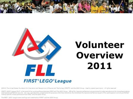 Volunteer Overview 2011 ©2010 The United States Foundation for Inspiration and Recognition of Science and Technology (FIRST ® ) and the LEGO Group. Used.