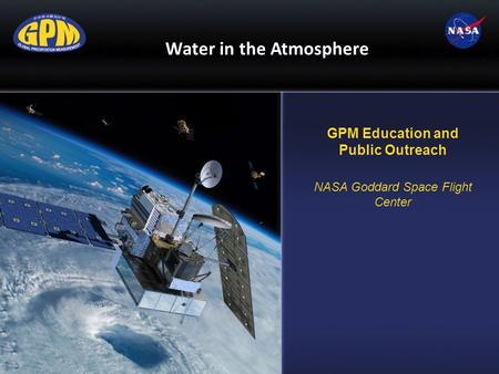 Water in the Atmosphere GPM Education and Public Outreach NASA Goddard Space Flight Center.