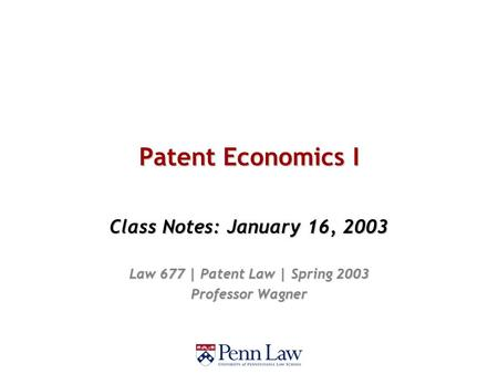 Patent Economics I Class Notes: January 16, 2003 Law 677 | Patent Law | Spring 2003 Professor Wagner.