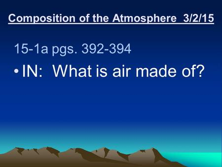 Composition of the Atmosphere 3/2/15 15-1a pgs. 392-394 IN: What is air made of?