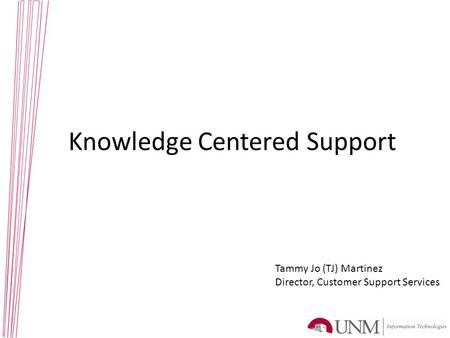 Knowledge Centered Support Tammy Jo (TJ) Martinez Director, Customer Support Services.
