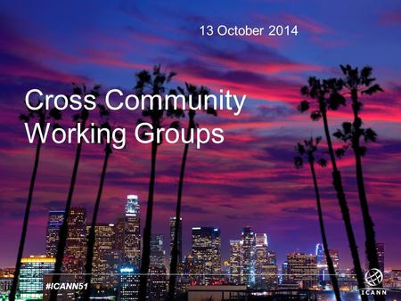 Text #ICANN51 13 October 2014 Cross Community Working Groups.