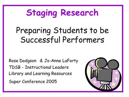 Staging Research Preparing Students to be Successful Performers Rose Dodgson & Jo-Anne LaForty TDSB - Instructional Leaders Library and Learning Resources.