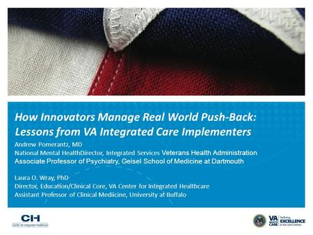 How Innovators Manage Real World Push-Back: Lessons from VA Integrated Care Implementers Andrew Pomerantz, MD National Mental HealthDirector, Integrated.