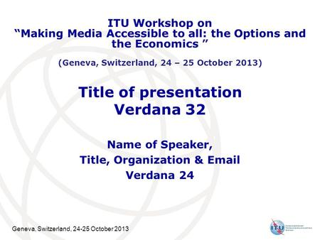 "Geneva, Switzerland, 24-25 October 2013 Title of presentation Verdana 32 Name of Speaker, Title, Organization & Email Verdana 24 ITU Workshop on ""Making."