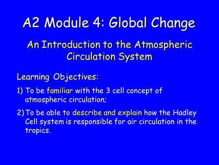 A2 Module 4: Global Change An Introduction to the Atmospheric Circulation System Learning Objectives: familiar 1)To be familiar with the 3 cell concept.
