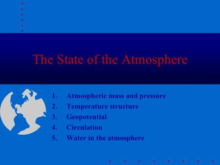 The State of the Atmosphere 1.Atmospheric mass and pressure 2.Temperature structure 3.Geopotential 4.Circulation 5.Water in the atmosphere.