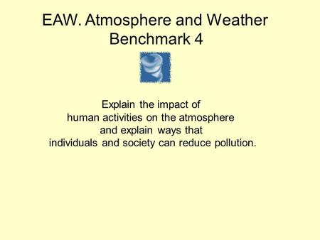 EAW. Atmosphere and Weather Benchmark 4 Explain the impact of human activities on the atmosphere and explain ways that individuals and society can reduce.