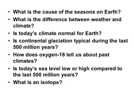 What is the cause of the seasons on Earth? What is the difference between weather and climate? Is today's climate normal for Earth? Is continental glaciation.