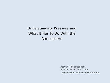Understanding Pressure and What It Has To Do With the Atmosphere Activity: Hot air balloon: Activity: Molecules in a box Come inside and review observations.