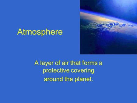 Atmosphere A layer of air that forms a protective covering around the planet.