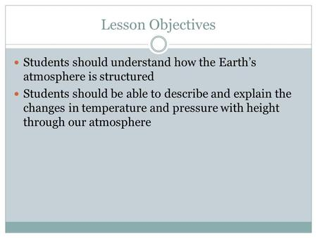 Lesson Objectives Students should understand how the Earth's atmosphere is structured Students should be able to describe and explain the changes in temperature.
