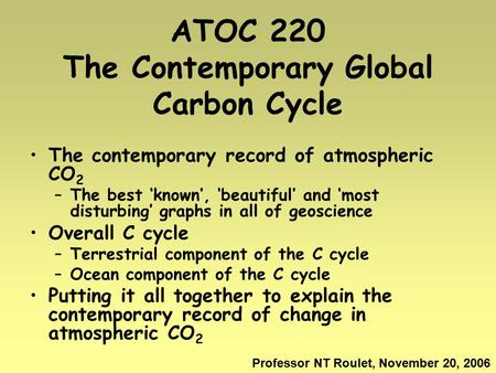 ATOC 220 The Contemporary Global Carbon Cycle The contemporary record of atmospheric CO 2 –The best 'known', 'beautiful' and 'most disturbing' graphs in.