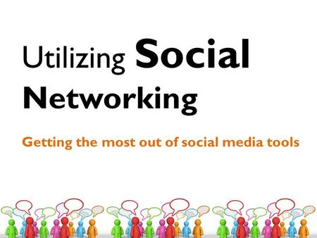 Utilizing Social Networking Getting the most out of social media tools.