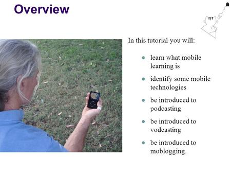 Overview In this tutorial you will: learn what mobile learning is identify some mobile technologies be introduced to podcasting be introduced to vodcasting.