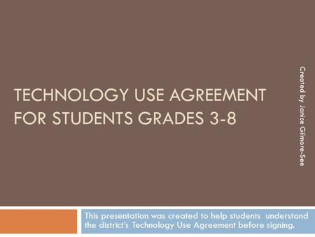 TECHNOLOGY USE AGREEMENT FOR STUDENTS GRADES 3-8 This presentation was created to help students understand the district's Technology Use Agreement before.