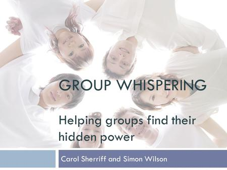 GROUP WHISPERING Helping groups find their hidden power Carol Sherriff and Simon Wilson.