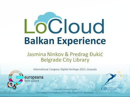 Balkan Experience Jasmina Ninkov & Predrag Đukić Belgrade City Library International Congress Digital Heritage 2015, Granada LoCloud is funded by the European.