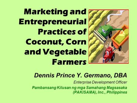 Marketing and Entrepreneurial Practices of Coconut, Corn and Vegetable Farmers Dennis Prince Y. Germano, DBA Enterprise Development Officer Pambansang.