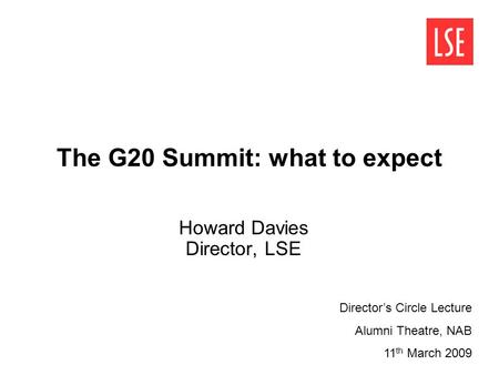 The G20 Summit: what to expect Howard Davies Director, LSE Director's Circle Lecture Alumni Theatre, NAB 11 th March 2009.