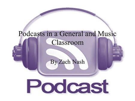 Podcasts in a General and Music Classroom By Zach Nash.