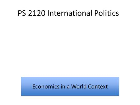 PS 2120 International Politics Economics in a World Context.
