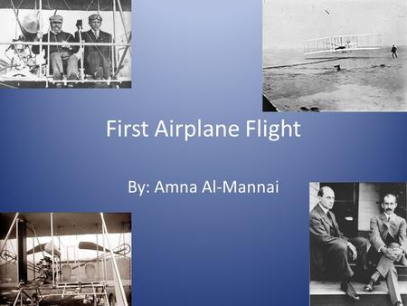 First Airplane Flight By: Amna Al-Mannai. Who ? The Wright Brothers flew the first air plane.