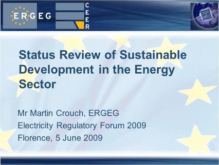 Mr Martin Crouch, ERGEG Electricity Regulatory Forum 2009 Florence, 5 June 2009 Status Review of Sustainable Development in the Energy Sector.