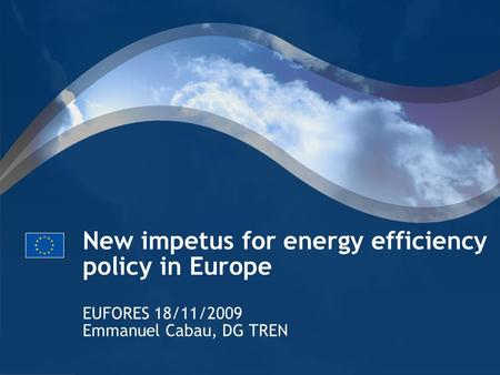 New impetus for energy efficiency policy in Europe EUFORES 18/11/2009 Emmanuel Cabau, DG TREN.
