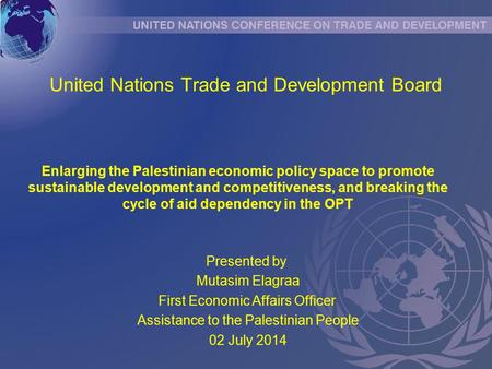United Nations Trade and Development Board Presented by Mutasim Elagraa First Economic Affairs Officer Assistance to the Palestinian People 02 July 2014.