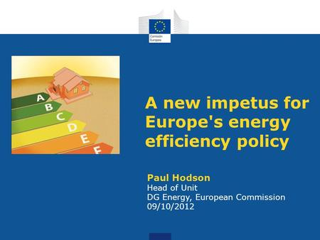 A new impetus for Europe's energy efficiency policy Paul Hodson Head of Unit DG Energy, European Commission 09/10/2012.