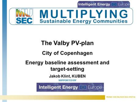 MUSEC-EIE/06/024/SI2.445716 SUPPORTED BY The Valby PV-plan City of Copenhagen Energy baseline assessment and target-setting Jakob Klint, KUBEN.