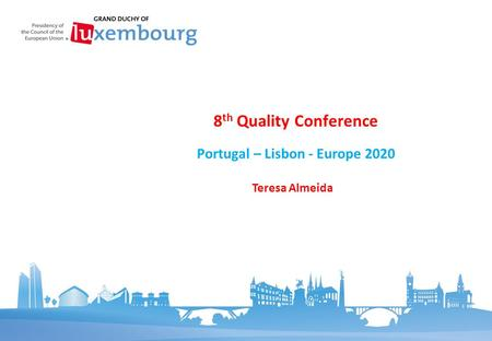 Portugal – Lisbon - Europe 2020 8 th Quality Conference Teresa Almeida.