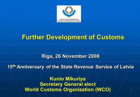 1 Further Development of Customs Riga, 26 November 2008 15 th Anniversary of the State Revenue Service of Latvia Kunio Mikuriya Secretary General elect.