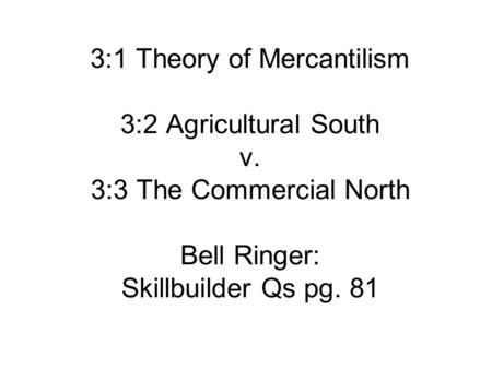 3:1 Theory of Mercantilism 3:2 Agricultural South v. 3:3 The Commercial North Bell Ringer: Skillbuilder Qs pg. 81.